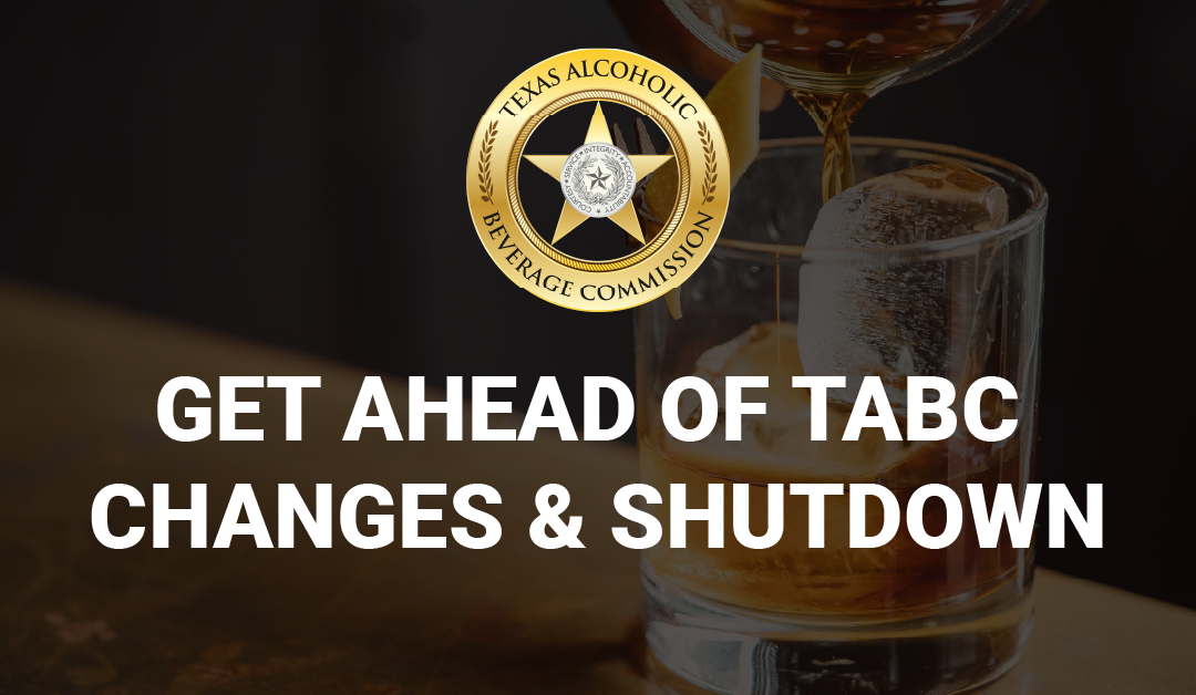 Get Ahead of the Changes and Shutdown Happening with TABC!